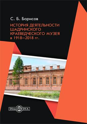 История деятельности Шадринского краеведческого музея в 1918–2018 гг.: монография