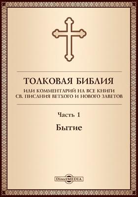 Толковая Библия, или Комментарий на все книги Св. Писания Ветхого и Нового Заветов: духовно-просветительское издание, Ч. 1. Бытие