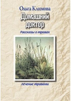 Домашний доктор : Рассказы о травах, лечение травами