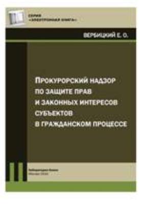 Прокурорский надзор по защите прав и законных интересов субъектов в гражданском процессе: практическое пособие