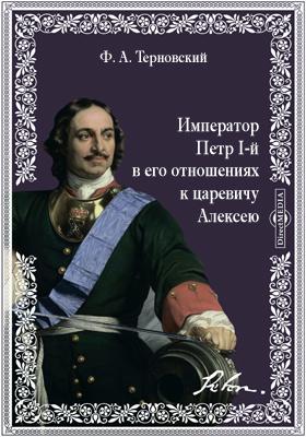 Император Петр I-й в его отношениях к царевичу Алексею
