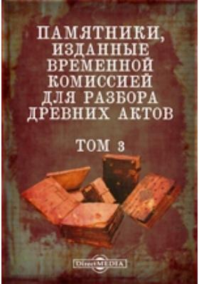 Памятники, изданные Временной комиссией для разбора древних актов. Т. 3