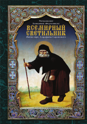 Всемирный светильник : житие преподобного Серафима, Саровского чудотворца: духовно-просветительское издание