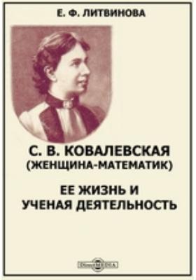 С. В. Ковалевская (женщина-математик) : Ее жизнь и ученая деятельность: биографический очерк