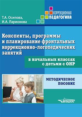 Конспекты, программы и планирование фронтальных коррекционно-логопедических занятий в начальных классах с детьми с ОНР: методическое пособие