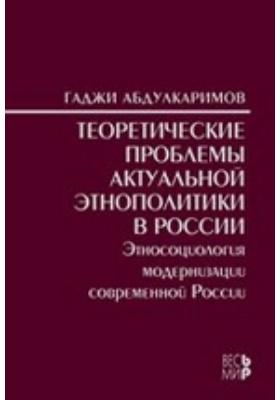 Теоретические проблемы актуальной этнополитики в России : Этносоциология модернизации современной России: монография