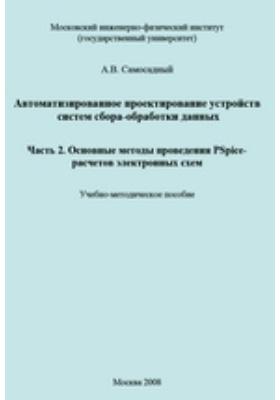 Автоматизированное проектирование устройств систем сбора-обработки данных, Ч. 2. Основные методы проведения PSpice-расчетов электронных схем