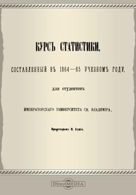 Курс статистики, составленный в 1864-65 учебном году, для студентов Императорского Университета св. Владимира