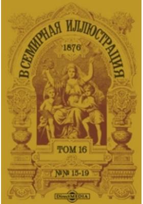 Всемирная иллюстрация: журнал. 1876. Том 16, №№ 15-19