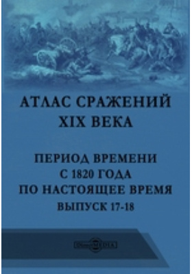 Атлас сражений XIX века. Период времени с 1820 года по настоящее время: географическая карта. Вып. 17-18