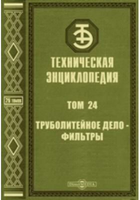 Техническая энциклопедия. Т. 24. Труболитейное дело - Фильтры
