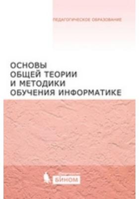 Основы общей теории и методики обучения информатике: учебное пособие