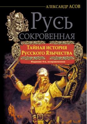 Русь Сокровенная. Тайная история русского язычества : 4-е издание, исправленное