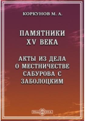 Памятники XV века. Акты из дела о местничестве Сабурова с Заболоцким