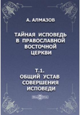 Тайная исповедь в православной восточной церкви. Т.1. Общий устав совершения исповеди.: духовно-просветительское издание