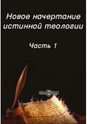 Новое начертание истинной теологии: духовно-просветительское издание, Ч. 1