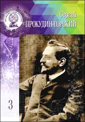 Т. 3. Сергей Михайлович Прокудин-Горский: научно-популярное издание