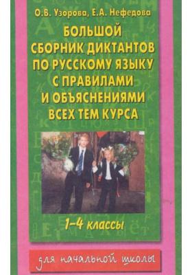 Большой сборник диктантов по русскому языку. 1-4 классы : С правилами и объяснениями всех тем курса начальной школы