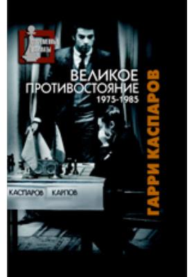 Великое противостояние. Мои поединки с Анатолием Карповым. 1975-1985