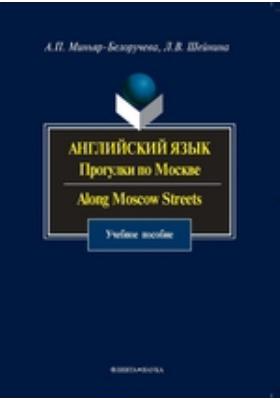 Английский язык : Прогулки по Москве. Along Moscow Streets: учебное пособие