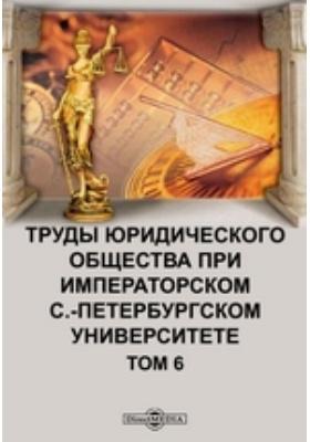 Труды юридического общества при Императорском С.-Петербургском Университете. Т. 6. Первое и второе полугодия 1912 г