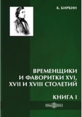 Временщики и фаворитки XVI, XVII и XVIII столетий: научно-популярное издание. Книга I