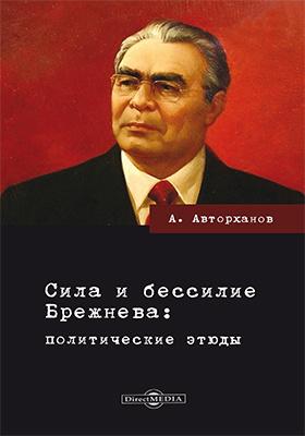 Сила и бессилие Брежнева : политические этюды: научно-популярное издание