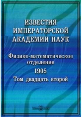 Известия Императорской Академии Наук. Том 22. 1905 г. Физико-математическое отделение