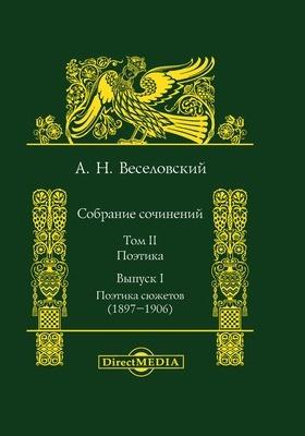Собрание сочинений: сборник научных трудов : в 5 т. Т. II, Вып. I. Поэтика. Поэтика сюжетов (1897-1906)
