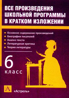 Все произведения школьной программы в кратком изложении : 6 класс