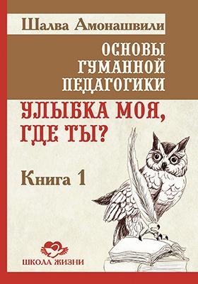 Основы гуманной педагогики : В 20-и кн. Кн. 1. Улыбка моя, где ты?