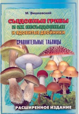 Съедобные грибы и их несъедобные и ядовитые двойники : Сравнительные таблицы. Расширенное издание
