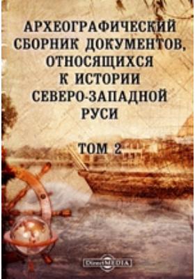 Археографический сборник документов : относящихся к истории Северо-Западной Руси. Т. 2