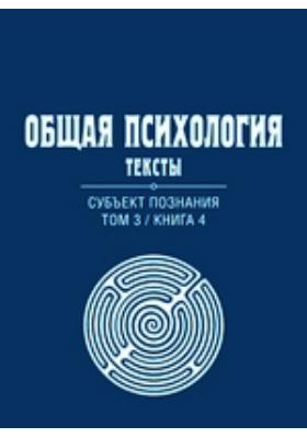 Общая психология : Тексты: учебное пособие. Т. 3, Кн. 4. Субъект познания