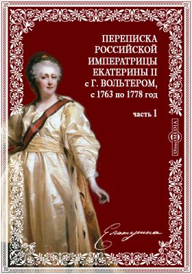 Переписка Российской императрицы Екатерины второй с г. Вольтером, с 1763 по 1778 год, Ч. 1