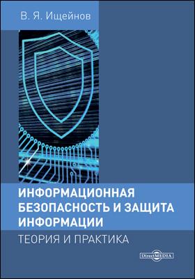 Информационная безопасность и защита информации: теория и практика: учебное пособие