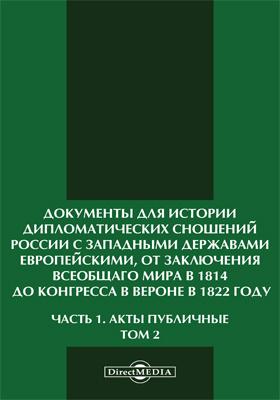 Документы для истории дипломатических сношений России с западными державами европейскими, от заключения всеобщаго мира в 1814, до конгресса в Вероне в 1822 году, изданные Министерством иностранных дел. Ч. 1, т. 2. Акты публичные