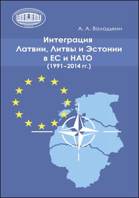 Интеграция Латвии, Литвы и Эстонии в ЕС и НАТО (1991–2014 гг.): монография