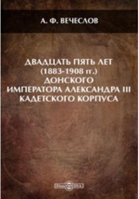 Двадцатьпятьлет(1883-1908гг.)Донскогоимператора Александра III кадетского корпуса