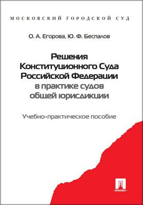 Решения Конституционного Суда Российской Федерации в практике судов общей юрисдикции : учебно-практическое пособие: учебное пособие