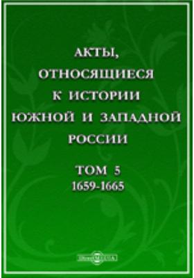Акты, относящиеся к истории Южной и Западной России. Т. 5. 1659-1665