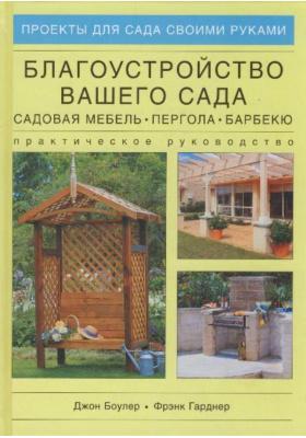 Благоустройство вашего сада. Садовая мебель, пергола, барбекю = Outdoor Living Projects : Практическое руководство