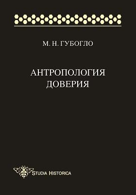 Антропология доверия : этносоциологические и этнополитические очерки: монография