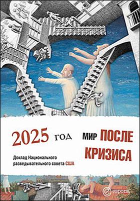 Мир после кризиса. Глобальные тенденции - 2025: меняющийся мир : доклад Национального разведывательного совета США
