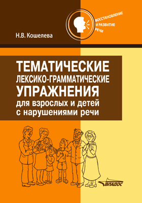 Тематические лексико-грамматические упражнения для взрослых и детей с нарушениями речи: методическое пособие