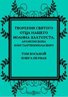 Творения святого отца нашего Иоанна Златоуста, архиепископа Константинопольского, в русском переводе: духовно-просветительское издание. Том 8, книга 1