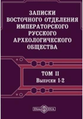 Записки Восточного отделения Императорского Русского археологического общества. Том 2, Вып 1-2