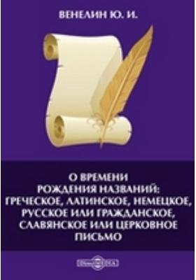 О времени рождения названий: греческое, латинское, немецкое, русское или гражданское, славянское или церковное письмо