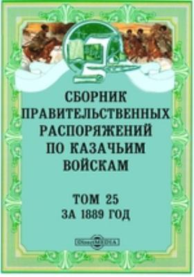 Сборник правительственных распоряжений по казачьим войскам. Т. 25. За 1889 год