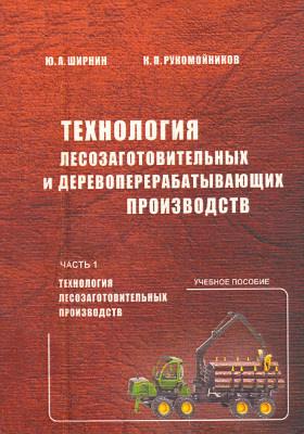 Технология лесозаготовительных и деревоперерабатывающих производств, Ч. 1. Технология лесозаготовительных производств